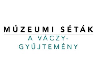 Múzeumi séták: A Váczy-gyűjtemény | 3. rész