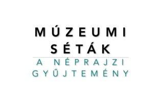 Múzeumi séták: A NÉPRAJZI GYŰJTEMÉNY | 1. rész
